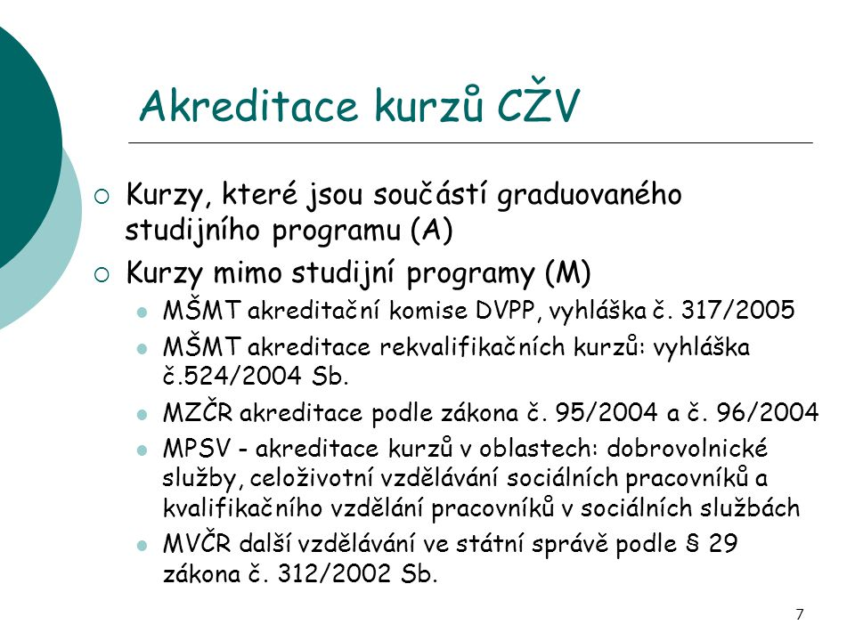 7 Akreditace kurzů CŽV  Kurzy, které jsou součástí graduovaného studijního programu (A)  Kurzy mimo studijní programy (M)  MŠMT akreditační komise DVPP, vyhláška č.