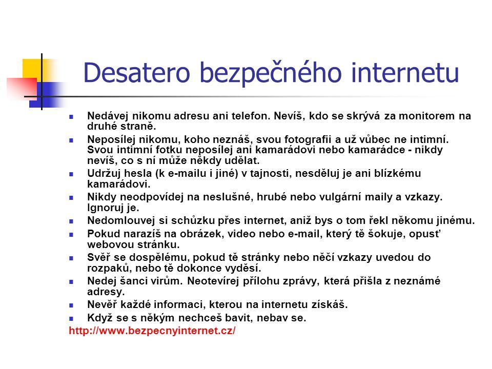 Desatero bezpečného internetu  Nedávej nikomu adresu ani telefon. Nevíš, kdo se skrývá za monitorem na druhé straně.  Neposílej nikomu, koho neznáš,