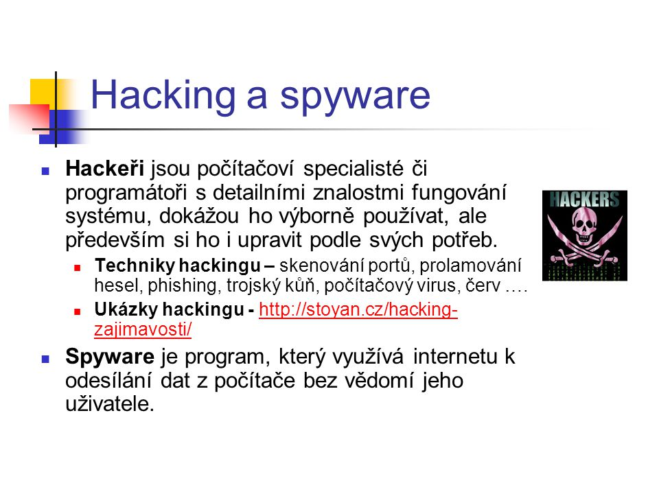 Hacking a spyware  Hackeři jsou počítačoví specialisté či programátoři s detailními znalostmi fungování systému, dokážou ho výborně používat, ale pře