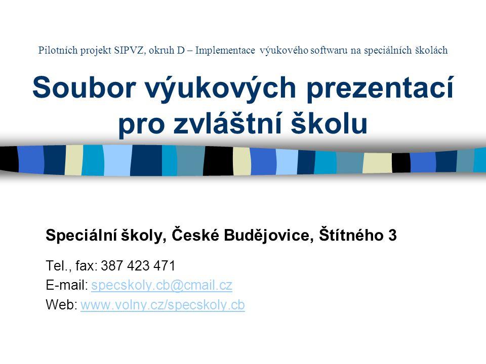 Pilotních projekt SIPVZ, okruh D – Implementace výukového softwaru na speciálních školách Soubor výukových prezentací pro zvláštní školu Speciální školy, České Budějovice, Štítného 3 Tel., fax: 387 423 471 E-mail: specskoly.cb@cmail.czspecskoly.cb@cmail.cz Web: www.volny.cz/specskoly.cbwww.volny.cz/specskoly.cb