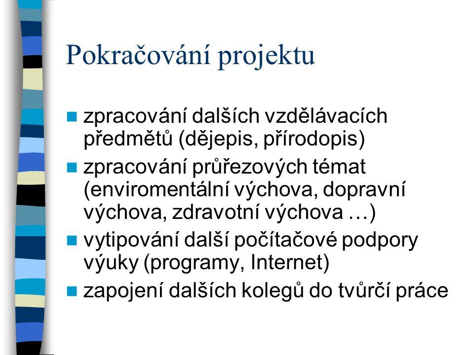 Pokračování projektu  zpracování dalších vzdělávacích předmětů (dějepis, přírodopis)  zpracování průřezových témat (enviromentální výchova, dopravní výchova, zdravotní výchova …)  vytipování další počítačové podpory výuky (programy, Internet)  zapojení dalších kolegů do tvůrčí práce