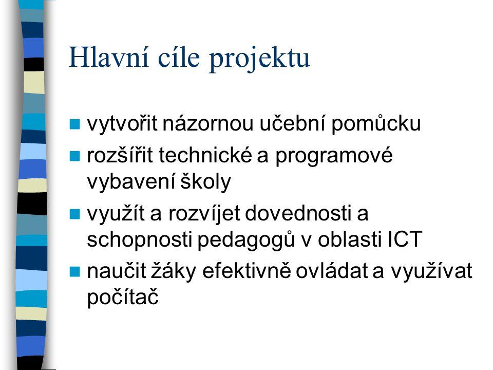 Hlavní cíle projektu  vytvořit názornou učební pomůcku  rozšířit technické a programové vybavení školy  využít a rozvíjet dovednosti a schopnosti pedagogů v oblasti ICT  naučit žáky efektivně ovládat a využívat počítač