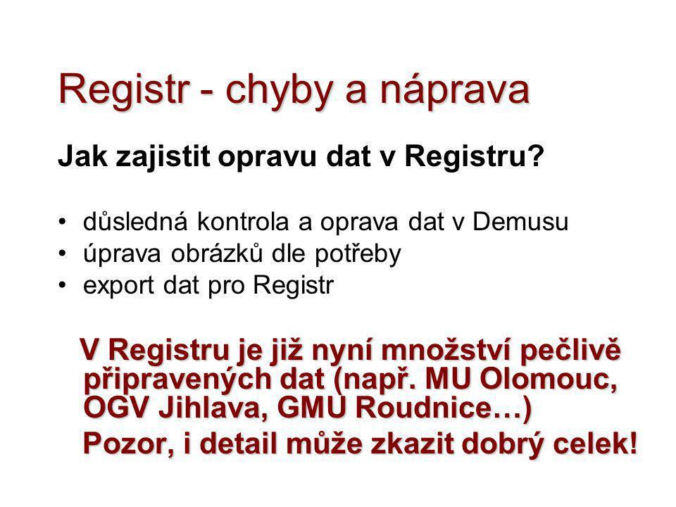 Registr - chyby a náprava Jak zajistit opravu dat v Registru? •důsledná kontrola a oprava dat v Demusu •úprava obrázků dle potřeby •export dat pro Reg