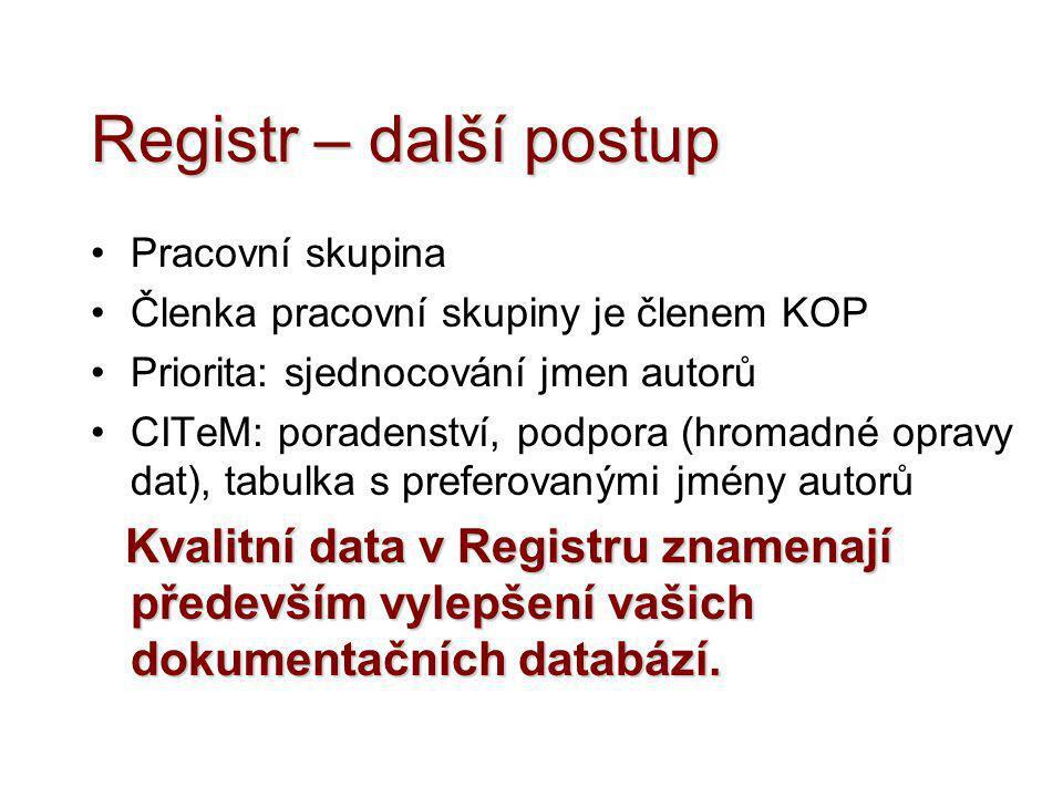 Registr – další postup •Pracovní skupina •Členka pracovní skupiny je členem KOP •Priorita: sjednocování jmen autorů •CITeM: poradenství, podpora (hrom