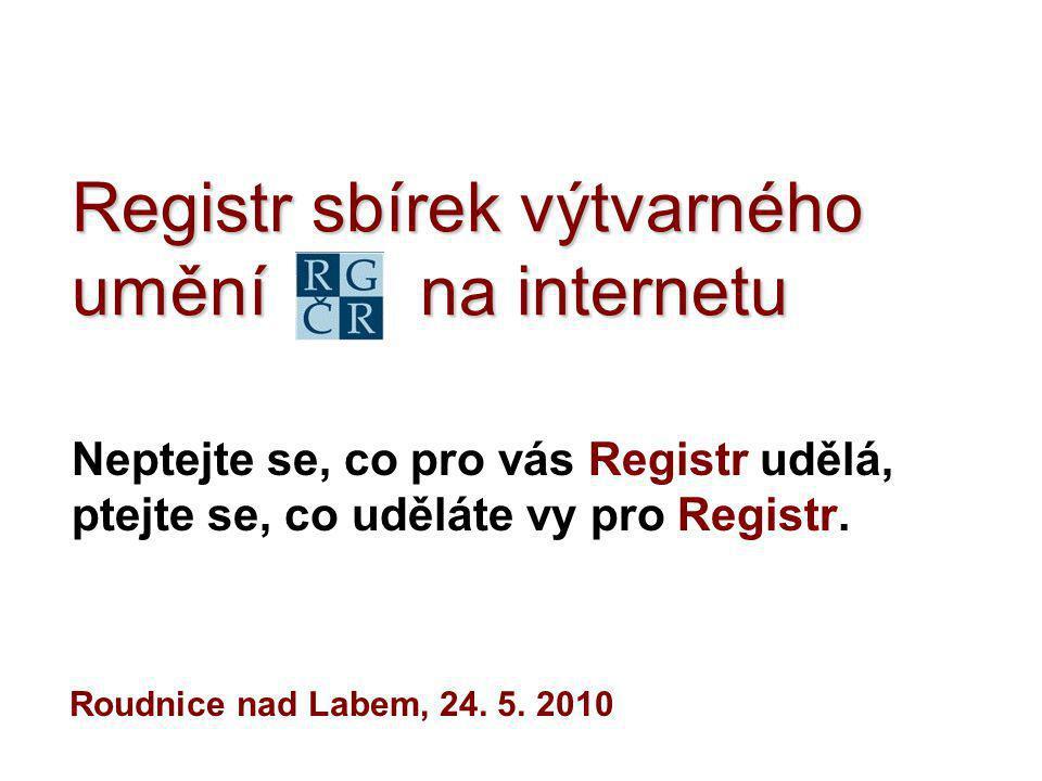 Registr sbírek výtvarného umění na internetu Neptejte se, co pro vás Registr udělá, ptejte se, co uděláte vy pro Registr. Roudnice nad Labem, 24. 5. 2