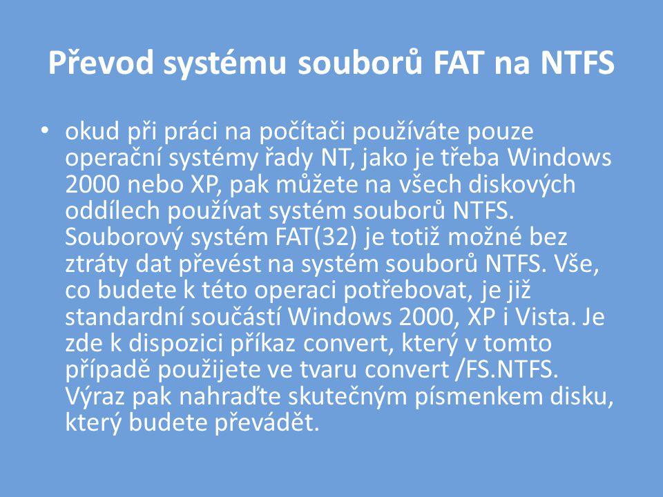 Převod systému souborů FAT na NTFS • okud při práci na počítači používáte pouze operační systémy řady NT, jako je třeba Windows 2000 nebo XP, pak můžete na všech diskových oddílech používat systém souborů NTFS.