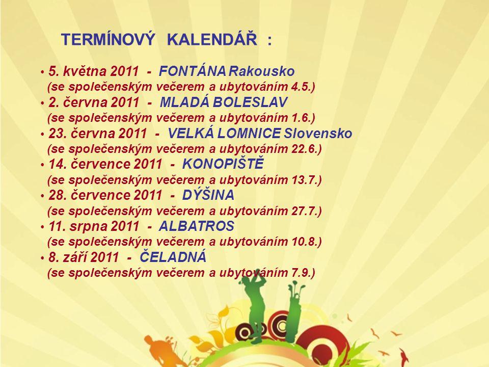 TERMÍNOVÝ KALENDÁŘ : • 5. května 2011 - FONTÁNA Rakousko (se společenským večerem a ubytováním 4.5.) • 2. června 2011 - MLADÁ BOLESLAV (se společenský