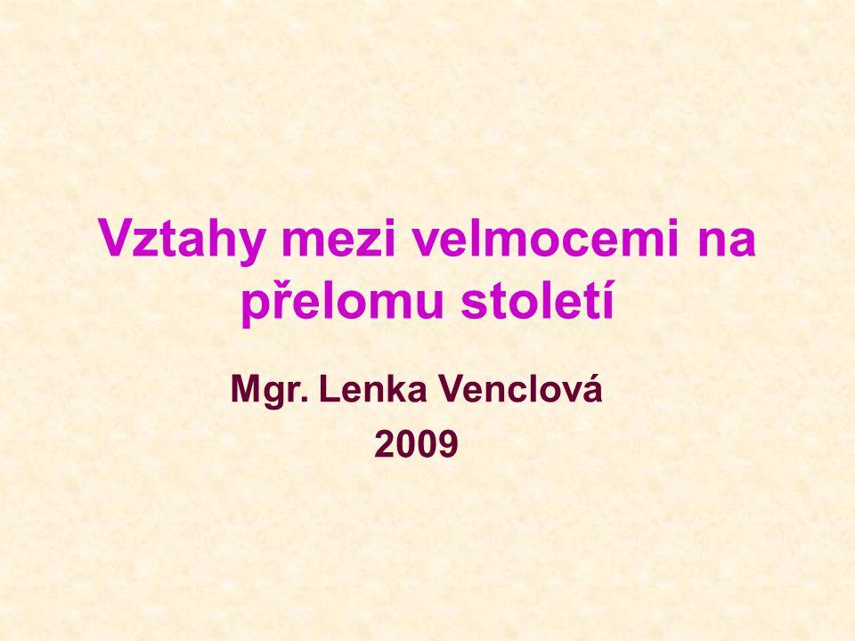 Vztahy mezi velmocemi na přelomu století Mgr. Lenka Venclová 2009
