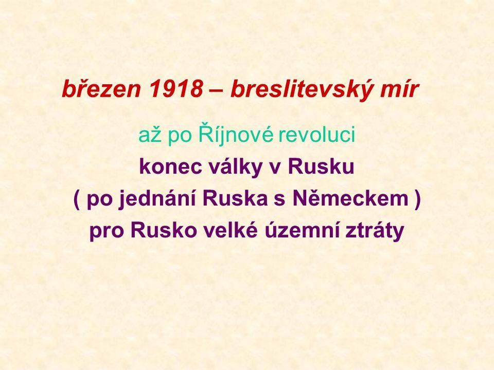 březen 1918 – breslitevský mír až po Říjnové revoluci konec války v Rusku ( po jednání Ruska s Německem ) pro Rusko velké územní ztráty