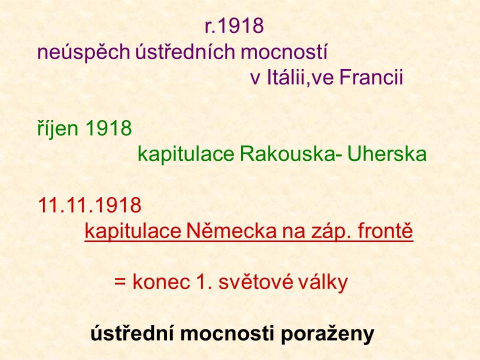 r.1918 neúspěch ústředních mocností v Itálii,ve Francii říjen 1918 kapitulace Rakouska- Uherska 11.11.1918 kapitulace Německa na záp.