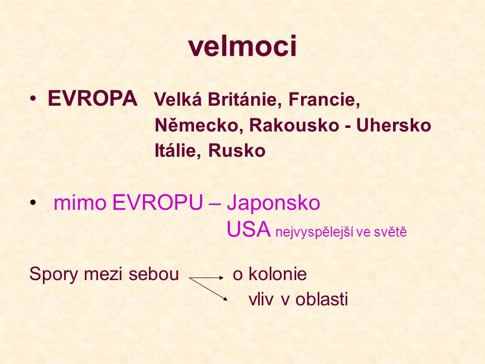 velmoci •EVROPA Velká Británie, Francie, Německo, Rakousko - Uhersko Itálie, Rusko • mimo EVROPU – Japonsko USA nejvyspělejší ve světě Spory mezi sebou o kolonie vliv v oblasti