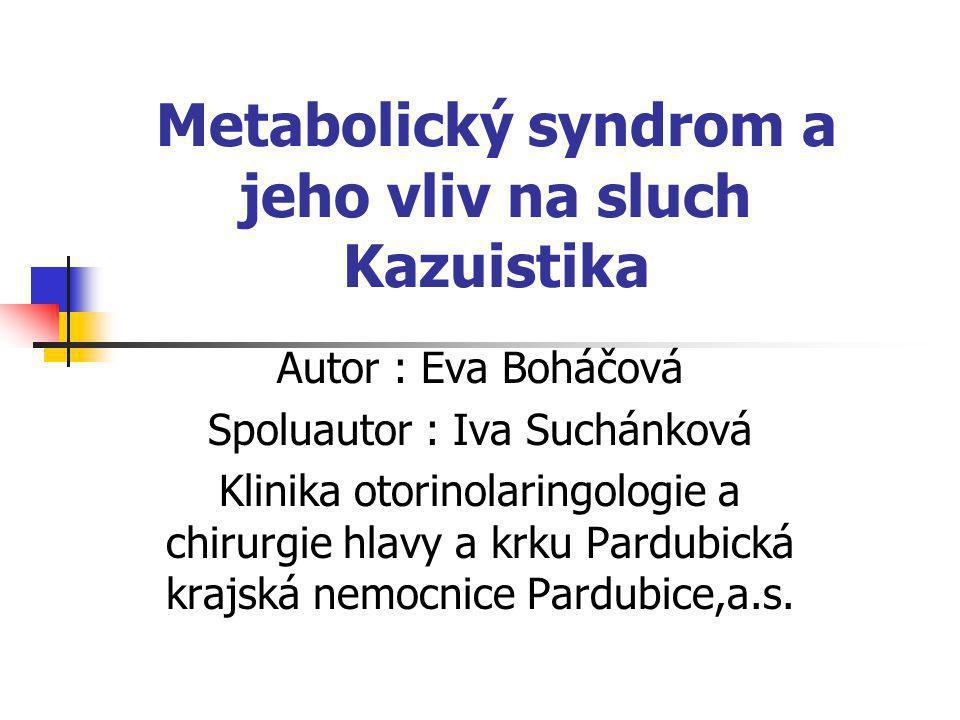 Metabolický syndrom a jeho vliv na sluch Kazuistika Autor : Eva Boháčová Spoluautor : Iva Suchánková Klinika otorinolaringologie a chirurgie hlavy a k