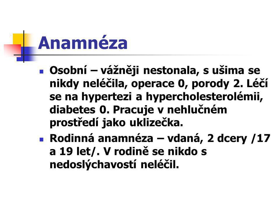 Anamnéza  Osobní – vážněji nestonala, s ušima se nikdy neléčila, operace 0, porody 2. Léčí se na hypertezi a hypercholesterolémii, diabetes 0. Pracuj