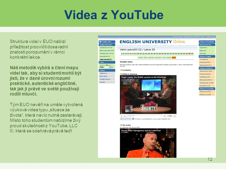 12 Videa z YouTube Struktura videí v EUO nabízí příležitost procvičit dosavadní znalosti porozumění v rámci konkrétní lekce. Náš metodik vybírá a člen