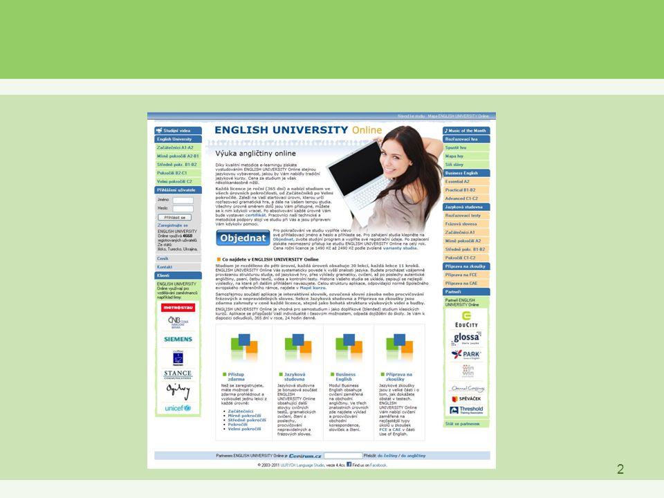 3 ENGLISH UNIVERSITY Online / EUO »Internetová jazyková škola angličtiny »150 interaktivních lekcí v pěti znalostních úrovních »Všechny úrovně pokročilosti (A1-C2), v souladu s Evropským referenčním rámcem »Great Grammar Game – rozřazovací gramatická hra »testy, cvičení, čtení, psaní, poslechy, videa »Interaktivní slovník / Ozvučená slovní zásoba »Modul Business English »Modul Jazykové studovny »Modul přípravy na mezinárodní zkoušky FCE / CAE »MOM – Music of the Month »Certifikáty o absolutoriu »Neomezený roční přístup (365 dní v roce 24 denně) odkudkoli »Technická, metodická i administrační podpora online