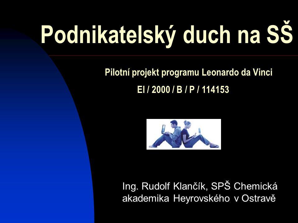 Ing. Rudolf Klančík, SPŠ Chemická akademika Heyrovského v Ostravě Podnikatelský duch na SŠ Pilotní projekt programu Leonardo da Vinci El / 2000 / B /