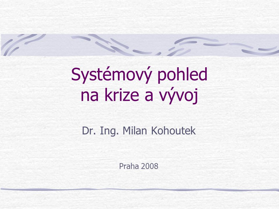 Systémový pohled na krize a vývoj Dr. Ing. Milan Kohoutek Praha 2008