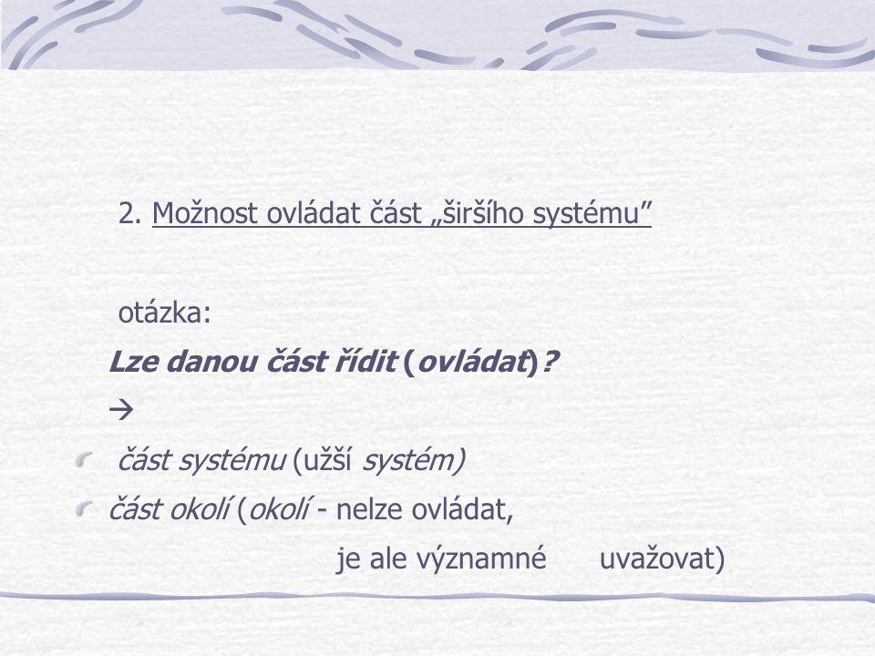 """2. Možnost ovládat část """"širšího systému"""" otázka: Lze danou část řídit (ovládat)?  část systému (užší systém) část okolí (okolí - nelze ovládat, je a"""