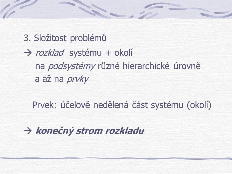 3. Složitost problémů  rozklad systému + okolí na podsystémy různé hierarchické úrovně a až na prvky Prvek: účelově nedělená část systému (okolí)  k