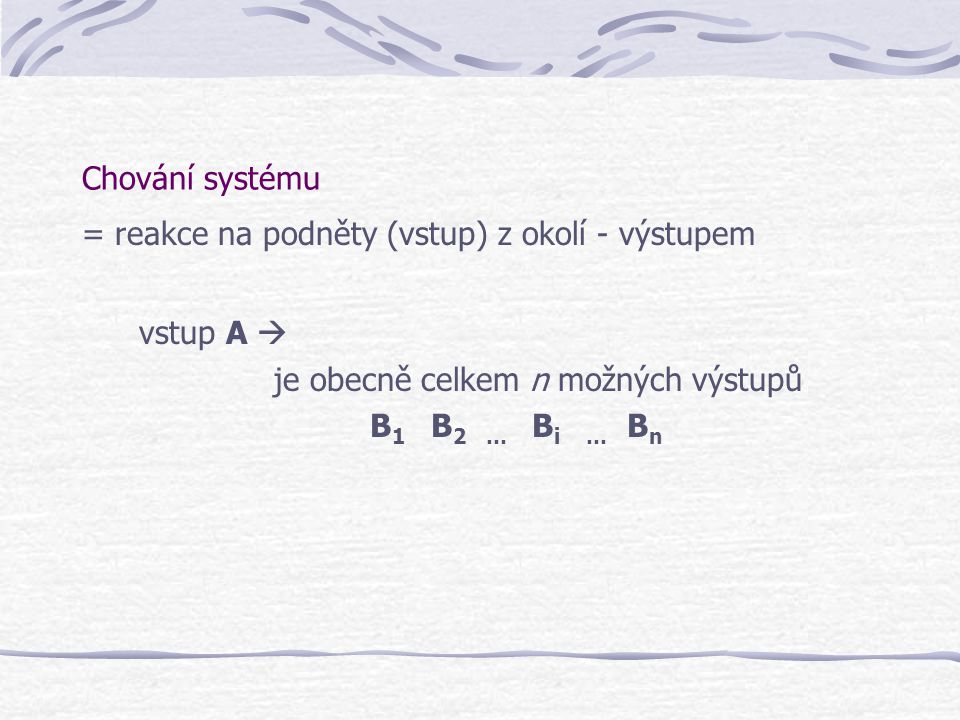 Chování systému = reakce na podněty (vstup) z okolí - výstupem vstup A  je obecně celkem n možných výstupů B 1 B 2 … B i … B n
