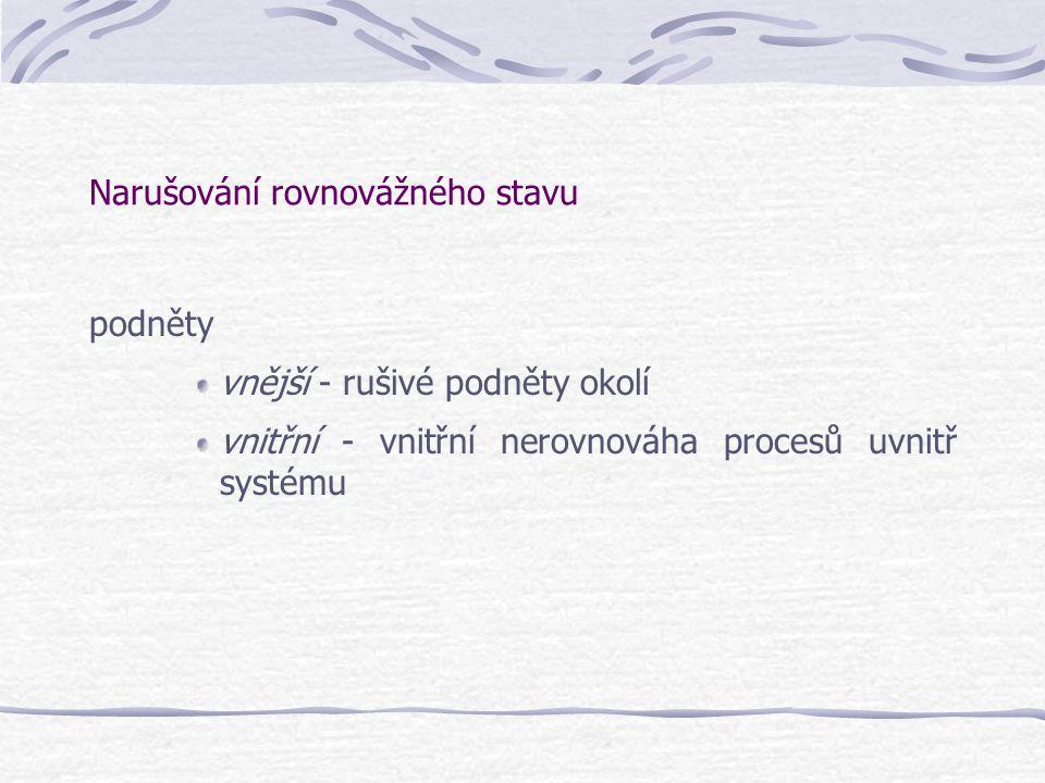 Narušování rovnovážného stavu podněty vnější - rušivé podněty okolí vnitřní - vnitřní nerovnováha procesů uvnitř systému