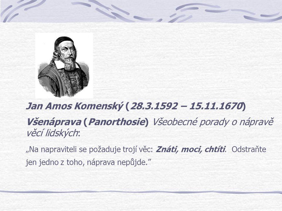 """Jan Amos Komenský (28.3.1592 – 15.11.1670) Všenáprava (Panorthosie) Všeobecné porady o nápravě věcí lidských: """"Na napraviteli se požaduje trojí věc: Z"""