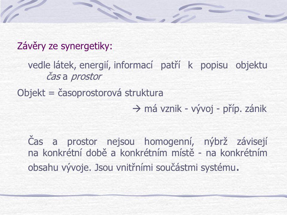 Závěry ze synergetiky: vedle látek, energií, informacípatří k popisu objektu čas a prostor Objekt = časoprostorová struktura  má vznik - vývoj - příp