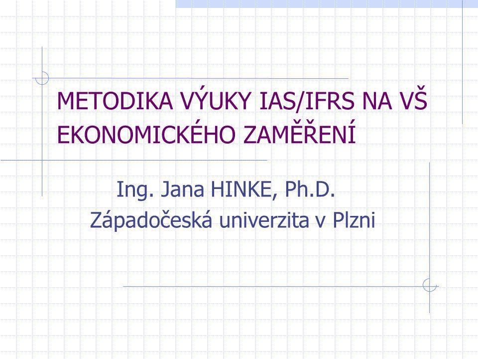 METODIKA VÝUKY IAS/IFRS NA VŠ EKONOMICKÉHO ZAMĚŘENÍ Ing. Jana HINKE, Ph.D. Západočeská univerzita v Plzni