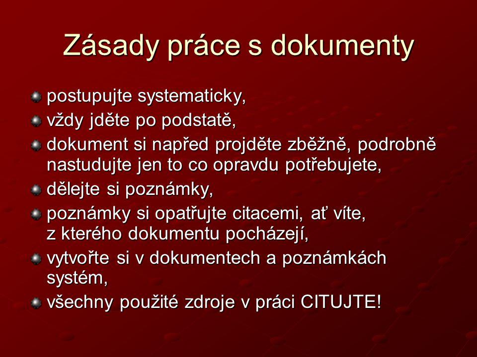 Zásady práce s dokumenty postupujte systematicky, vždy jděte po podstatě, dokument si napřed projděte zběžně, podrobně nastudujte jen to co opravdu potřebujete, dělejte si poznámky, poznámky si opatřujte citacemi, ať víte, z kterého dokumentu pocházejí, vytvořte si v dokumentech a poznámkách systém, všechny použité zdroje v práci CITUJTE!