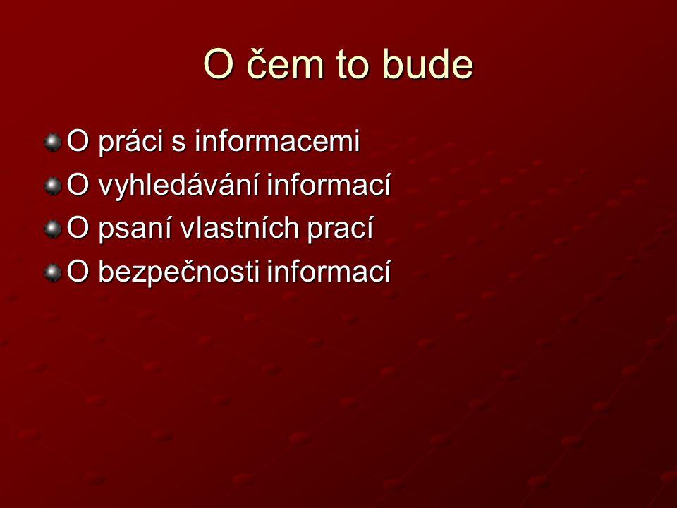 O čem to bude O práci s informacemi O vyhledávání informací O psaní vlastních prací O bezpečnosti informací