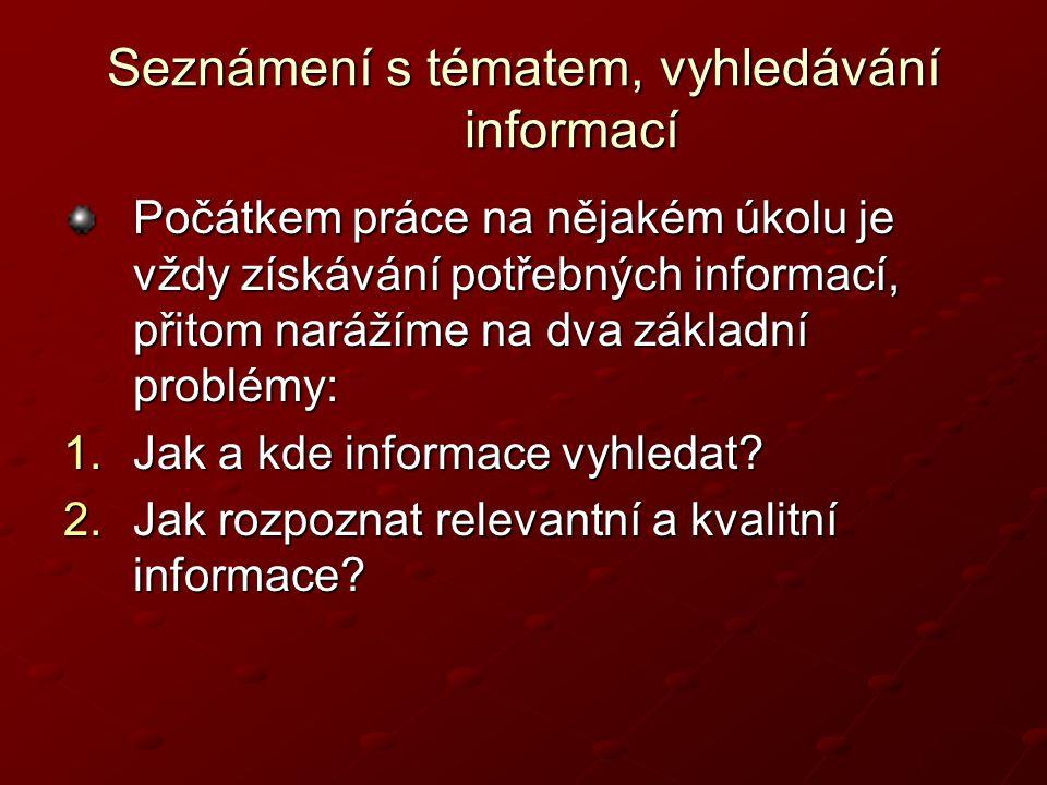 Seznámení s tématem, vyhledávání informací Počátkem práce na nějakém úkolu je vždy získávání potřebných informací, přitom narážíme na dva základní problémy: 1.Jak a kde informace vyhledat.