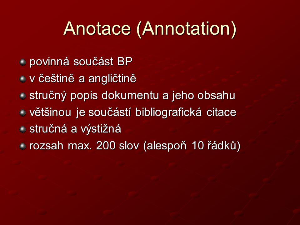 Anotace (Annotation) povinná součást BP v češtině a angličtině stručný popis dokumentu a jeho obsahu většinou je součástí bibliografická citace stručná a výstižná rozsah max.