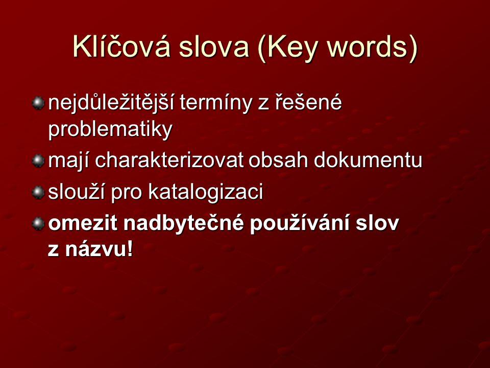 Klíčová slova (Key words) nejdůležitější termíny z řešené problematiky mají charakterizovat obsah dokumentu slouží pro katalogizaci omezit nadbytečné používání slov z názvu!