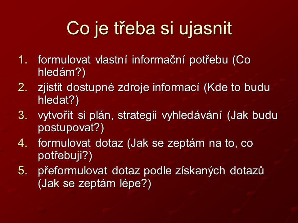 Co je třeba si ujasnit 1.formulovat vlastní informační potřebu (Co hledám?) 2.zjistit dostupné zdroje informací (Kde to budu hledat?) 3.vytvořit si plán, strategii vyhledávání (Jak budu postupovat?) 4.formulovat dotaz (Jak se zeptám na to, co potřebuji?) 5.přeformulovat dotaz podle získaných dotazů (Jak se zeptám lépe?)