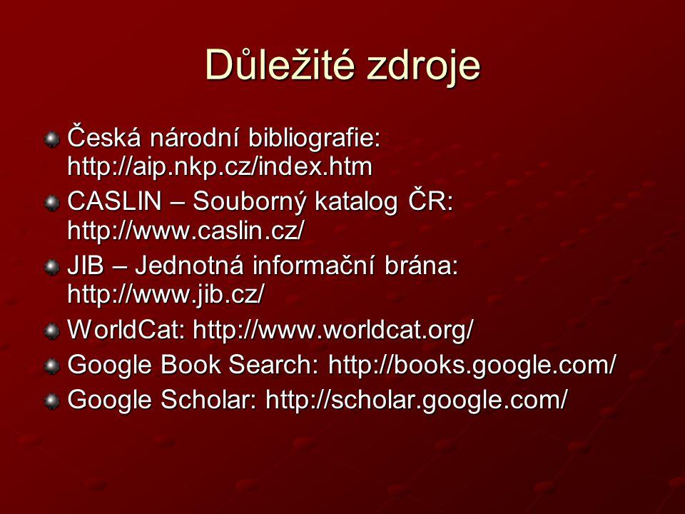 Důležité zdroje Česká národní bibliografie: http://aip.nkp.cz/index.htm CASLIN – Souborný katalog ČR: http://www.caslin.cz/ JIB – Jednotná informační brána: http://www.jib.cz/ WorldCat: http://www.worldcat.org/ Google Book Search: http://books.google.com/ Google Scholar: http://scholar.google.com/