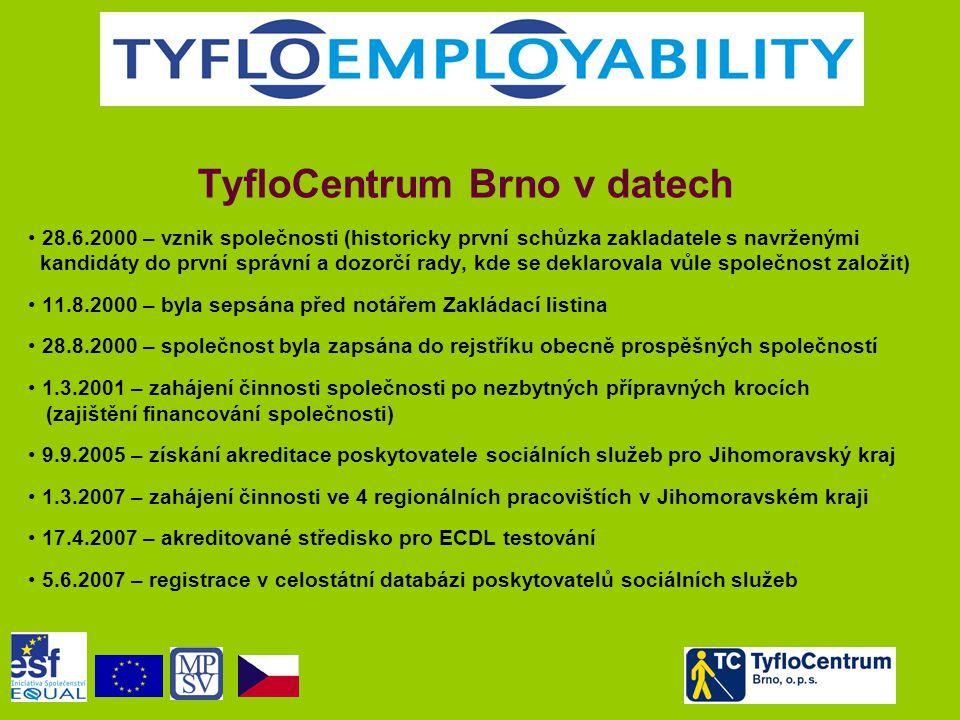 TyfloCentrum Brno v datech • 28.6.2000 – vznik společnosti (historicky první schůzka zakladatele s navrženými kandidáty do první správní a dozorčí rady, kde se deklarovala vůle společnost založit) • 11.8.2000 – byla sepsána před notářem Zakládací listina • 28.8.2000 – společnost byla zapsána do rejstříku obecně prospěšných společností • 1.3.2001 – zahájení činnosti společnosti po nezbytných přípravných krocích (zajištění financování společnosti) • 9.9.2005 – získání akreditace poskytovatele sociálních služeb pro Jihomoravský kraj • 1.3.2007 – zahájení činnosti ve 4 regionálních pracovištích v Jihomoravském kraji • 17.4.2007 – akreditované středisko pro ECDL testování • 5.6.2007 – registrace v celostátní databázi poskytovatelů sociálních služeb