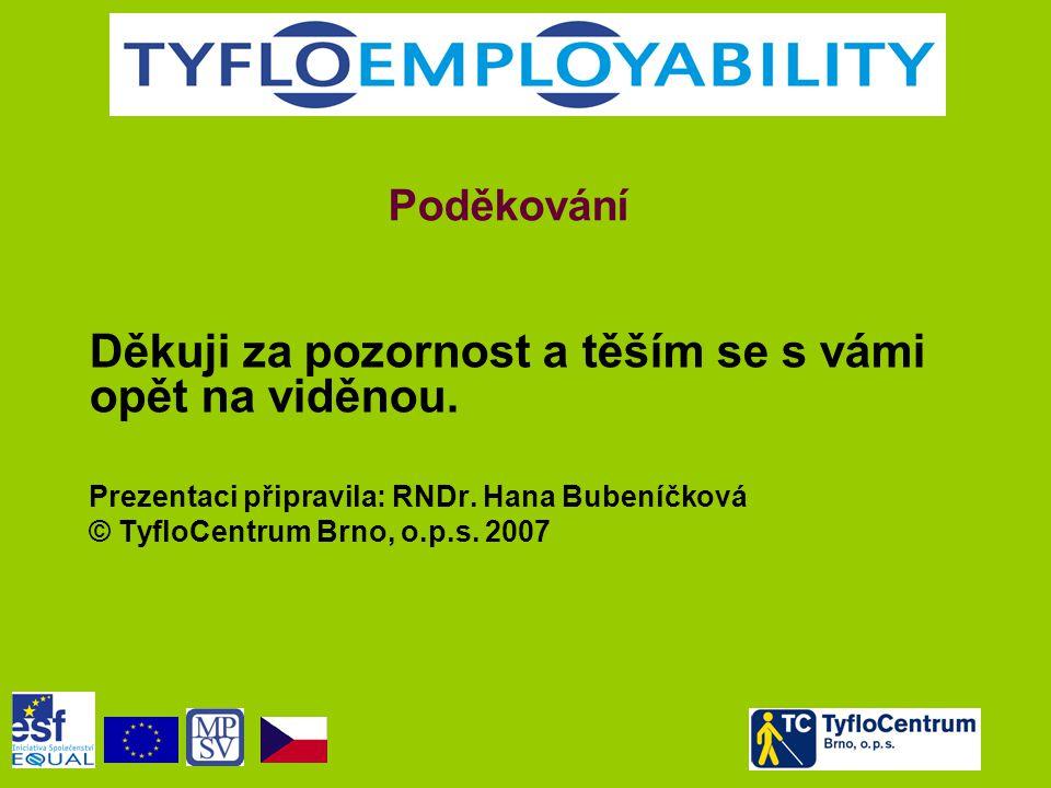 Poděkování Děkuji za pozornost a těším se s vámi opět na viděnou. Prezentaci připravila: RNDr. Hana Bubeníčková © TyfloCentrum Brno, o.p.s. 2007