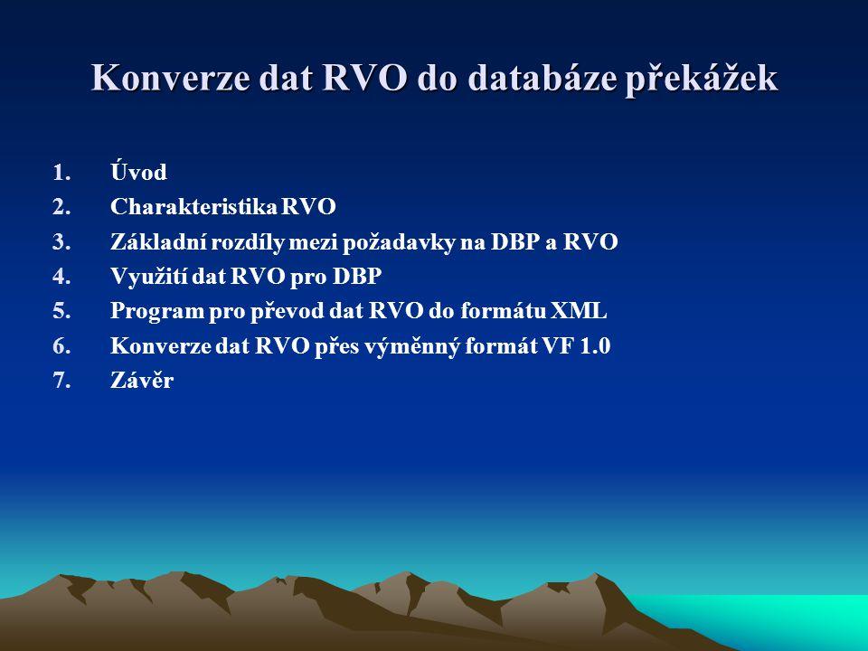 Konverze dat RVO do databáze překážek 1.Úvod 2.Charakteristika RVO 3.Základní rozdíly mezi požadavky na DBP a RVO 4.Využití dat RVO pro DBP 5.Program pro převod dat RVO do formátu XML 6.Konverze dat RVO přes výměnný formát VF 1.0 7.Závěr