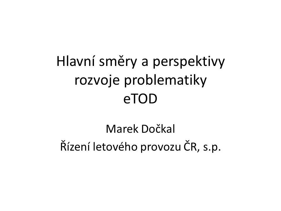 Hlavní směry a perspektivy rozvoje problematiky eTOD Marek Dočkal Řízení letového provozu ČR, s.p.