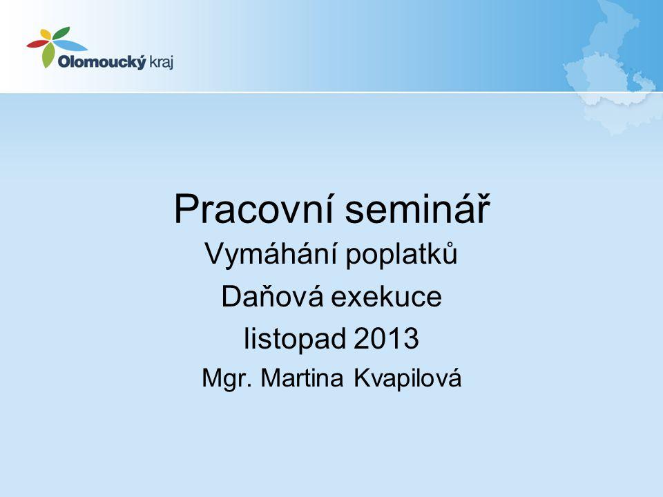 Pracovní seminář Vymáhání poplatků Daňová exekuce listopad 2013 Mgr. Martina Kvapilová