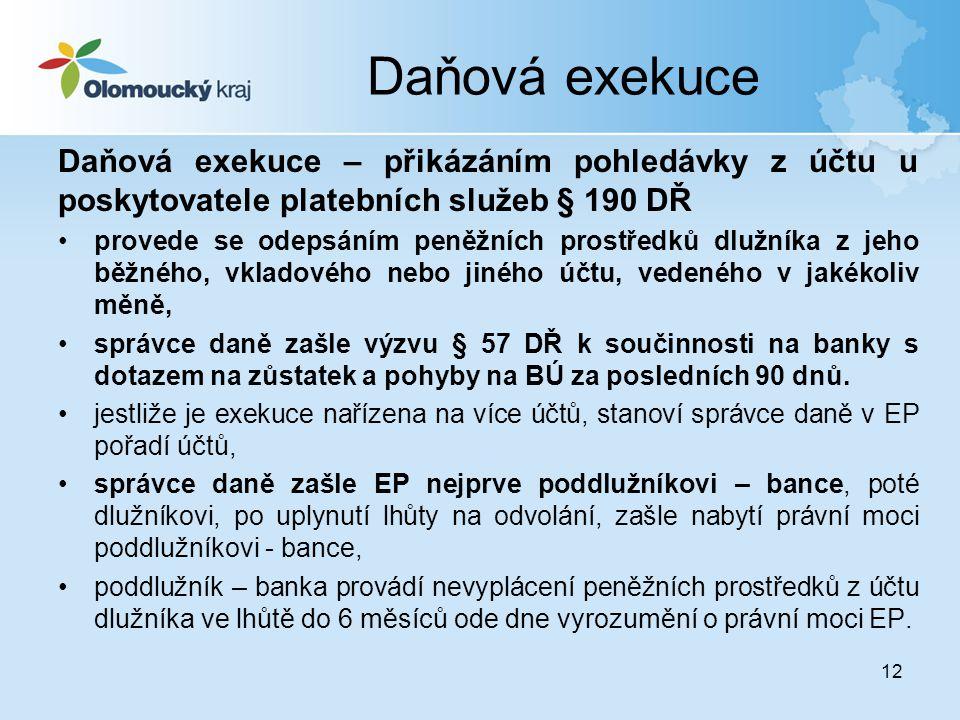 12 Daňová exekuce Daňová exekuce – přikázáním pohledávky z účtu u poskytovatele platebních služeb § 190 DŘ •provede se odepsáním peněžních prostředků