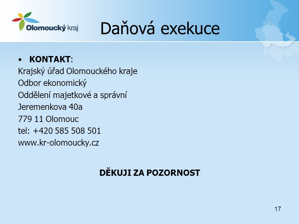 17 Daňová exekuce •KONTAKT: Krajský úřad Olomouckého kraje Odbor ekonomický Oddělení majetkové a správní Jeremenkova 40a 779 11 Olomouc tel: +420 585