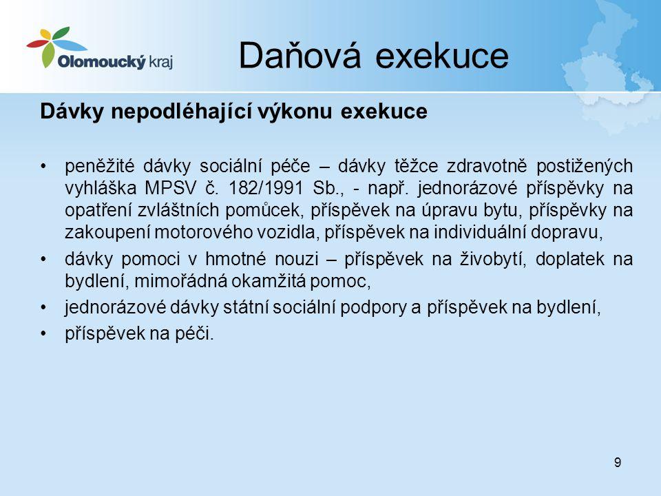 9 Daňová exekuce Dávky nepodléhající výkonu exekuce •peněžité dávky sociální péče – dávky těžce zdravotně postižených vyhláška MPSV č. 182/1991 Sb., -