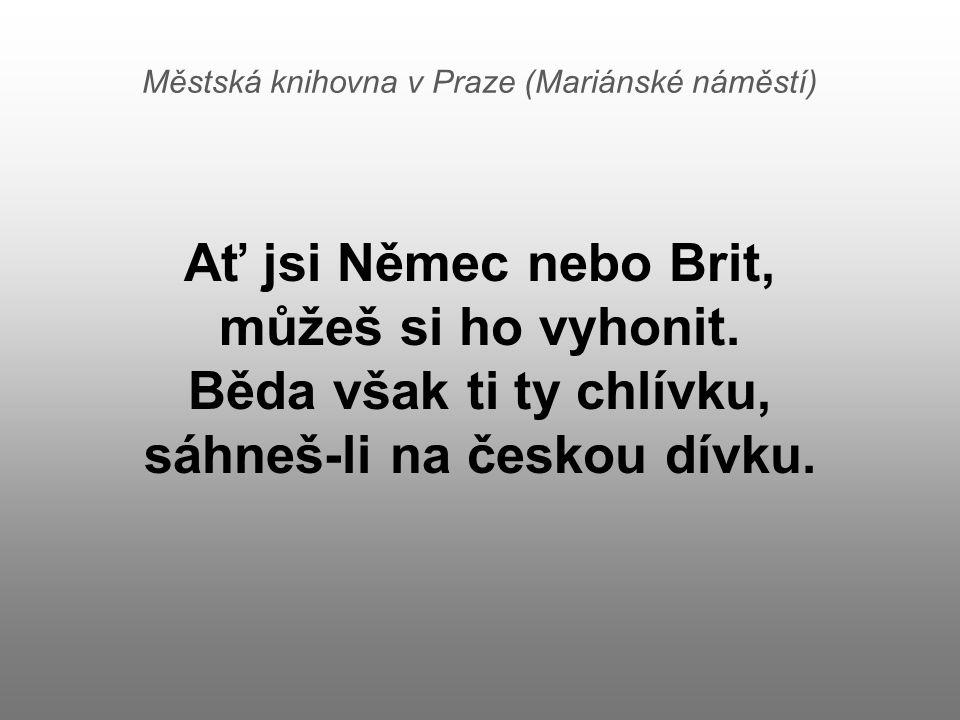 Městská knihovna v Praze (Mariánské náměstí) Ať jsi Němec nebo Brit, můžeš si ho vyhonit. Běda však ti ty chlívku, sáhneš-li na českou dívku.
