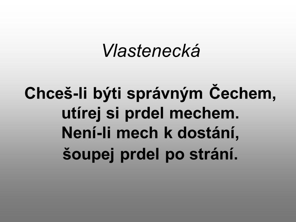 Vlastenecká Chceš-li býti správným Čechem, utírej si prdel mechem. Není-li mech k dostání, šoupej prdel po strání.
