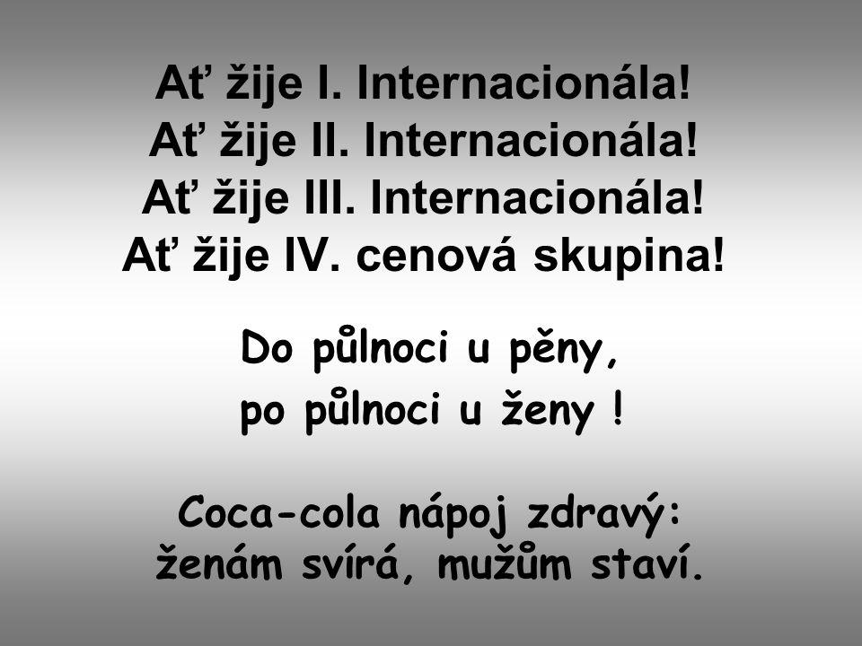 Ať žije I. Internacionála! Ať žije II. Internacionála! Ať žije III. Internacionála! Ať žije IV. cenová skupina! Do půlnoci u pěny, po půlnoci u ženy !