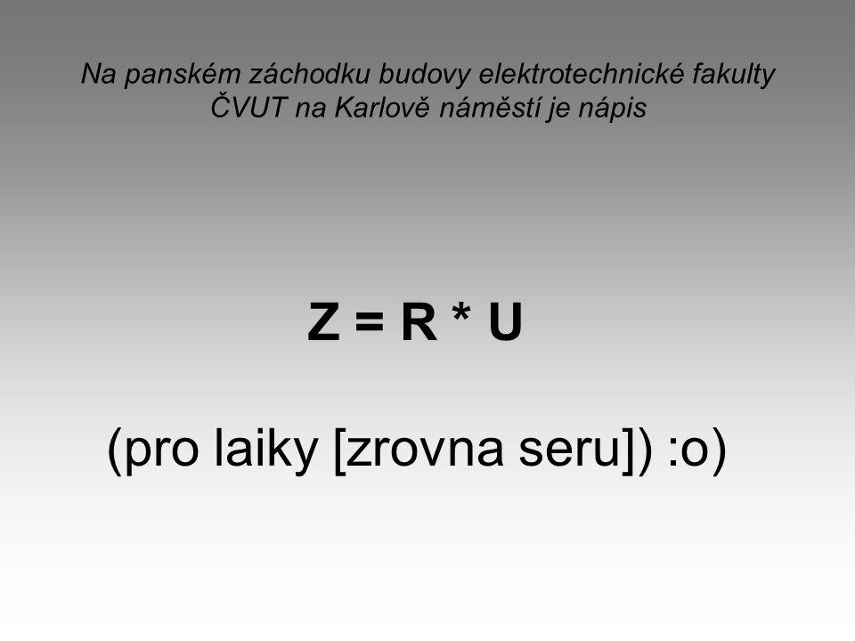 Na panském záchodku budovy elektrotechnické fakulty ČVUT na Karlově náměstí je nápis Z = R * U (pro laiky [zrovna seru]) :o)