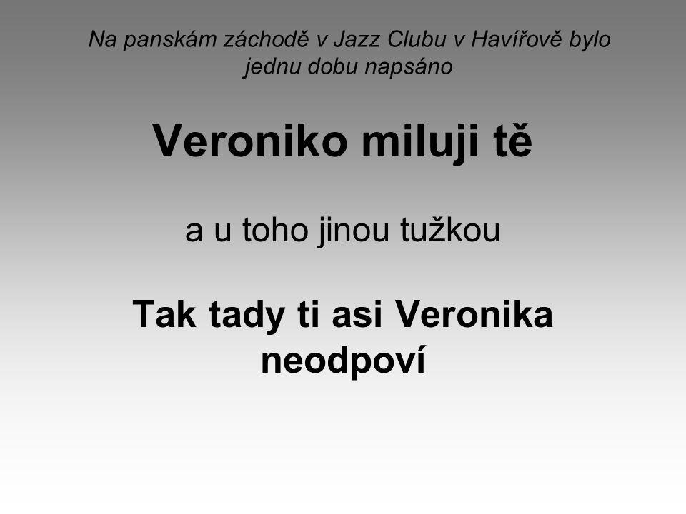 Na panskám záchodě v Jazz Clubu v Havířově bylo jednu dobu napsáno Veroniko miluji tě a u toho jinou tužkou Tak tady ti asi Veronika neodpoví