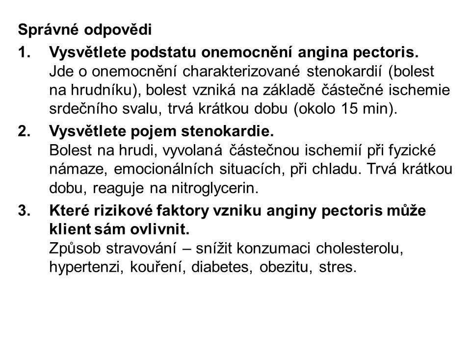 Správné odpovědi 1.Vysvětlete podstatu onemocnění angina pectoris. Jde o onemocnění charakterizované stenokardií (bolest na hrudníku), bolest vzniká n