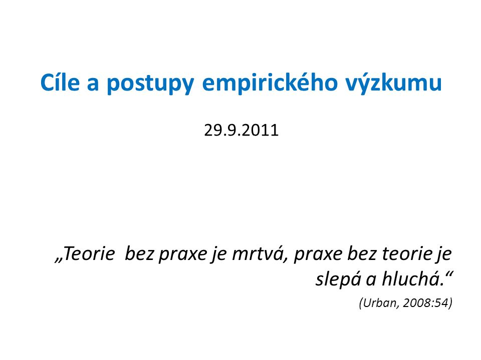"Cíle a postupy empirického výzkumu ""Teorie bez praxe je mrtvá, praxe bez teorie je slepá a hluchá."" (Urban, 2008:54) 29.9.2011"